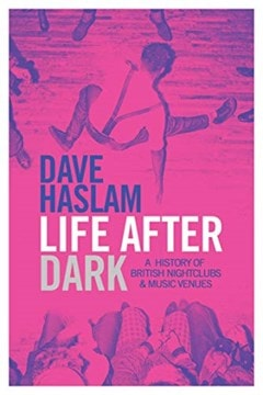 Life After Dark: A History Of British Nightclubs & Music Venues - 1