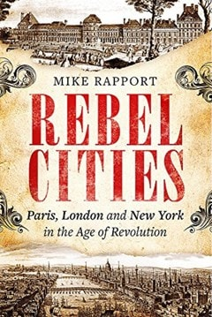 Rebel Cities: Paris, London and New York in the Age of Revolution - 1